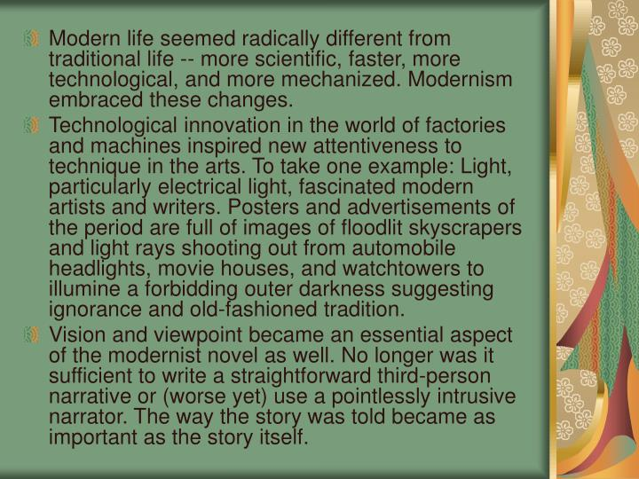 Modern life seemed radically different from traditional life -- more scientific, faster, more technological, and more mechanized. Modernism embraced these changes.