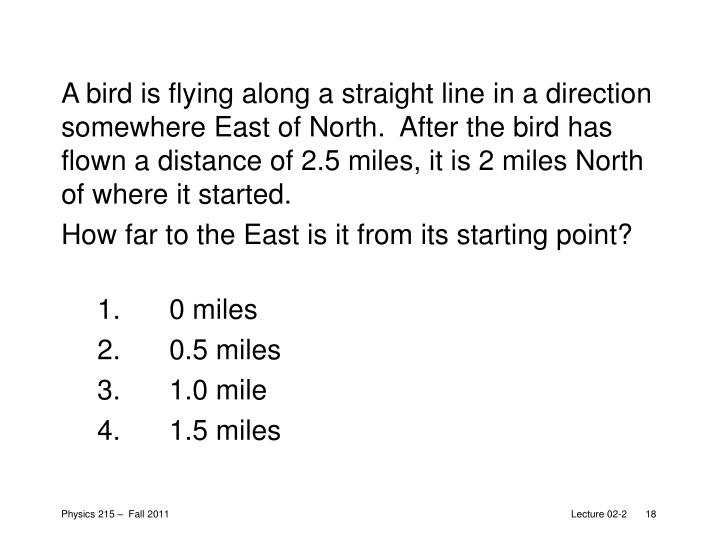 A bird is flying along a straight line in a direction somewhere East of North.  After the bird has flown a distance of 2.5 miles, it is 2 miles North of where it started.