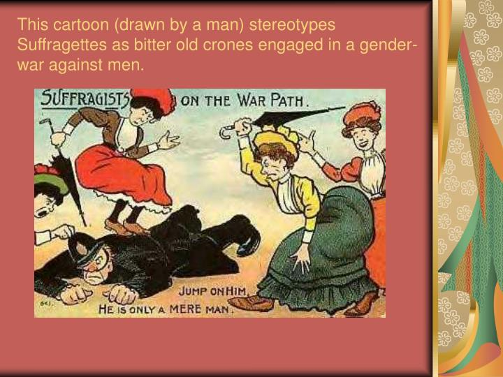 This cartoon (drawn by a man) stereotypes Suffragettes as bitter old crones engaged in a gender-war against men.