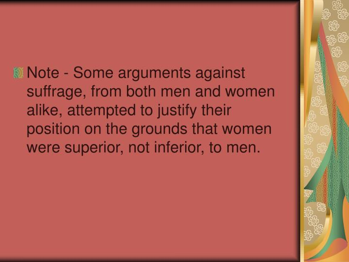 Note - Some arguments against suffrage, from both men and women alike, attempted to justify their position on the grounds that women were superior, not inferior, to men.