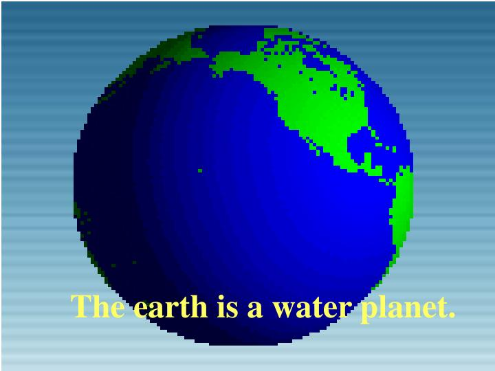 The earth is a water planet.