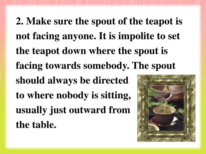 2. Make sure the spout of the teapot is not facing anyone. It is impolite to set the teapot down where the spout is facing towards somebody. The spout should always be directed