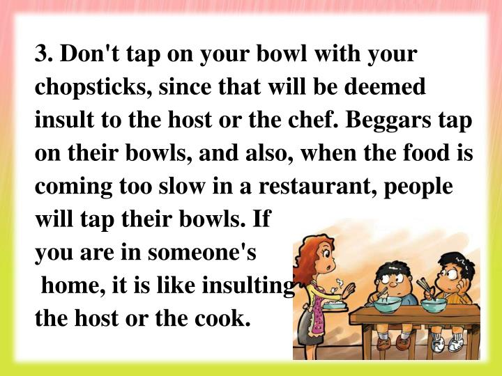3. Don't tap on your bowl with your chopsticks, since that will be deemed insult to the host or the chef. Beggars tap on their bowls, and also, when the food is coming too slow in a restaurant, people will tap their bowls. If
