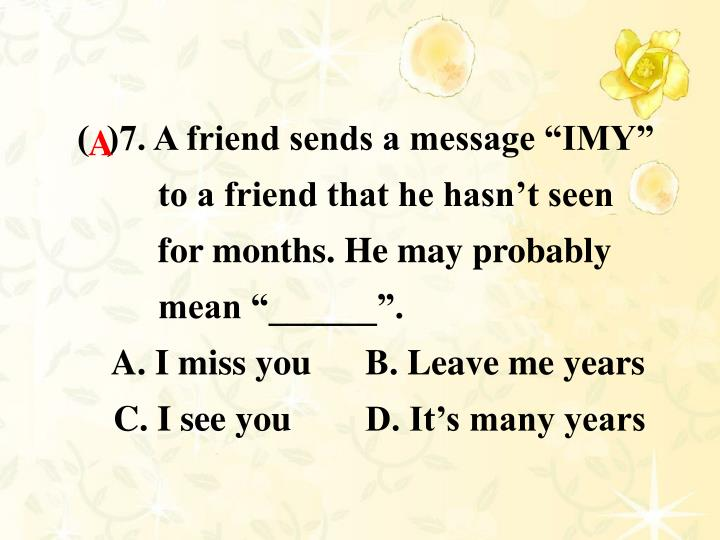 "(  )7. A friend sends a message ""IMY"" to a friend that he hasn't seen for months. He may probably mean ""______""."