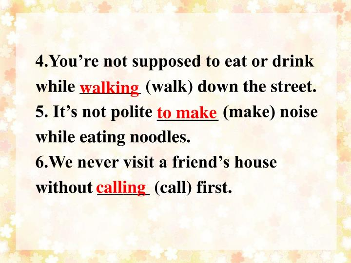 4.You're not supposed to eat or drink while _______ (walk) down the street.