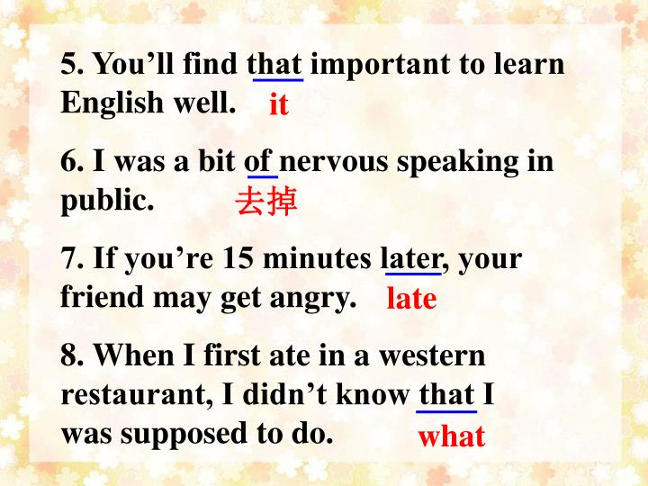 5. You'll find that important to learn English well.