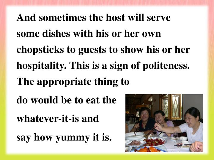 And sometimes the host will serve some dishes with his or her own chopsticks to guests to show his or her hospitality. This is a sign of politeness. The appropriate thing to