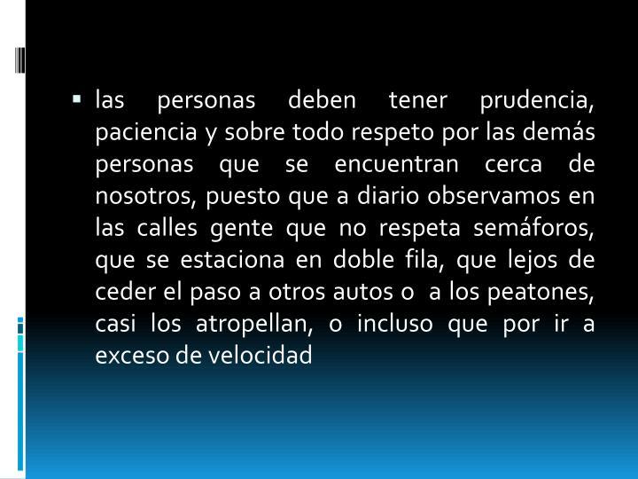 Las personas deben tener prudencia, paciencia y sobre todo respeto por las demás personas que se en...