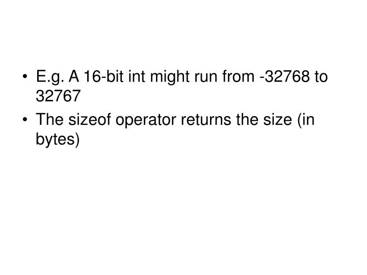 E.g. A 16-bit int might run from -32768 to 32767