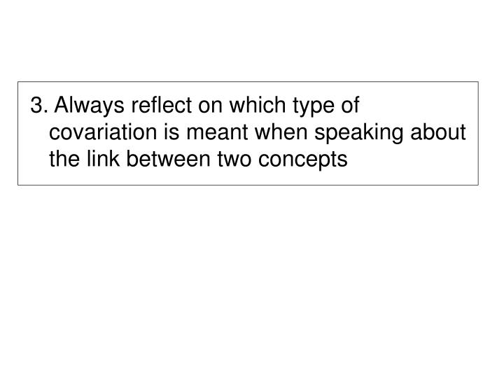 3. Always reflect on which type of covariation is meant when speaking about the link between two concepts