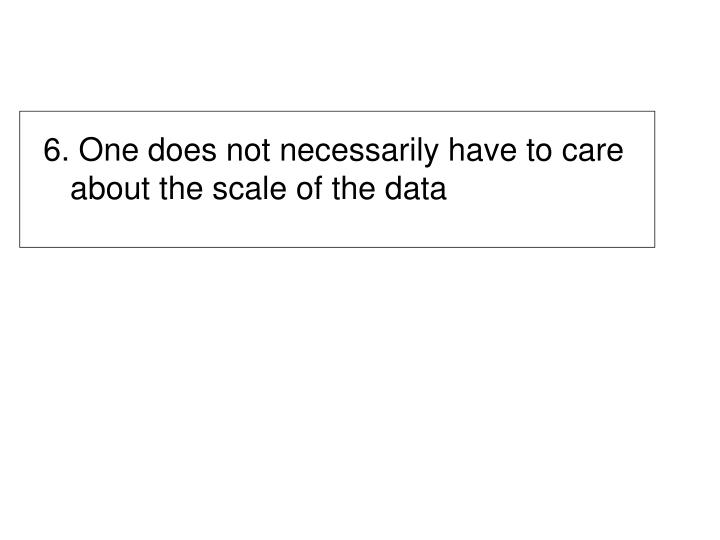 6. One does not necessarily have to care about the scale of the data