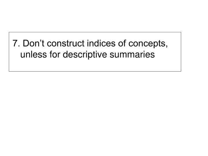 7. Don't construct indices of concepts, unless for descriptive summaries