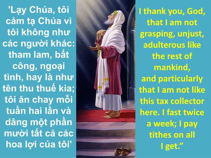 'Lạy Chúa, tôi cảm tạ Chúa vì tôi không như các người khác: tham lam, bất công, ngoại tình, hay là như tên thu thuế kia; tôi ăn chay mỗi tuần hai lần và dâng một phần mười tất cả các hoa lợi của tôi'