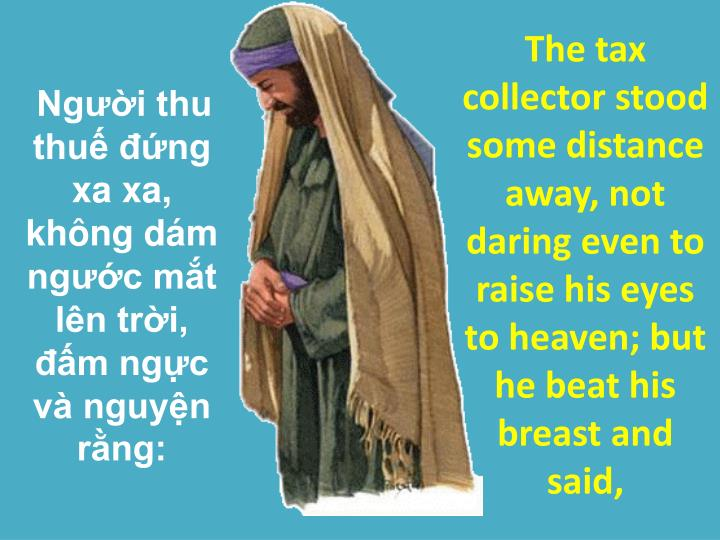The tax collector stood some distance away, not daring even to raise his eyes to heaven; but he beat his breast and said,