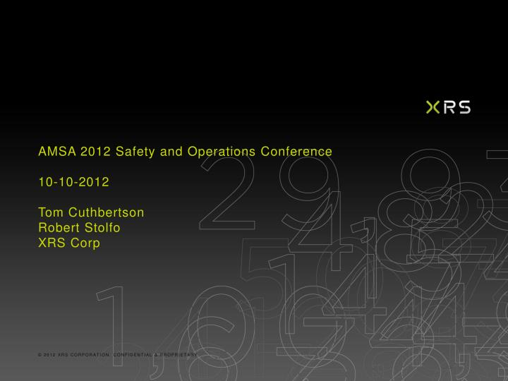 Amsa 2012 safety and operations conference 10 10 2012 tom cuthbertson robert stolfo xrs corp