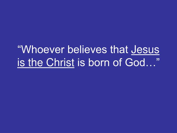 Whoever believes that jesus is the christ is born of god