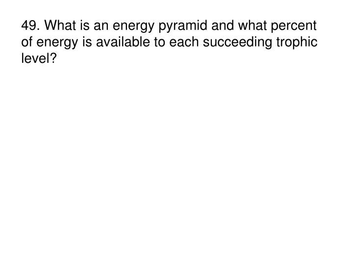 49. What is an energy pyramid and what percent of energy is available to each succeeding trophic level?