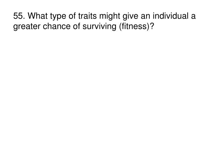 55. What type of traits might give an individual a greater chance of surviving (fitness)?