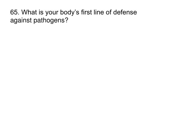 65. What is your body's first line of defense against pathogens?