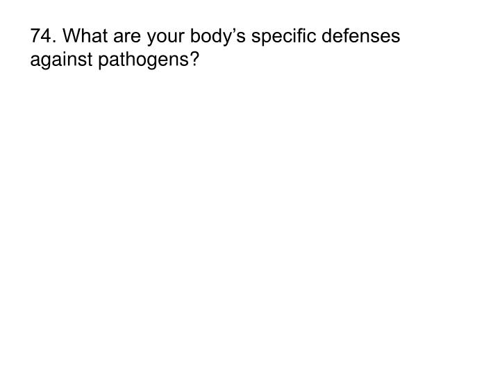 74. What are your body's specific defenses against pathogens?