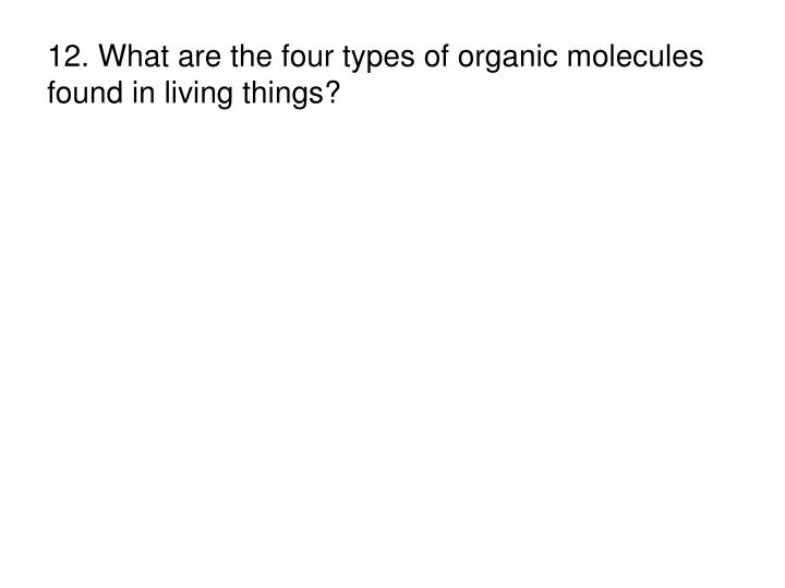 12. What are the four types of organic molecules found in living things?