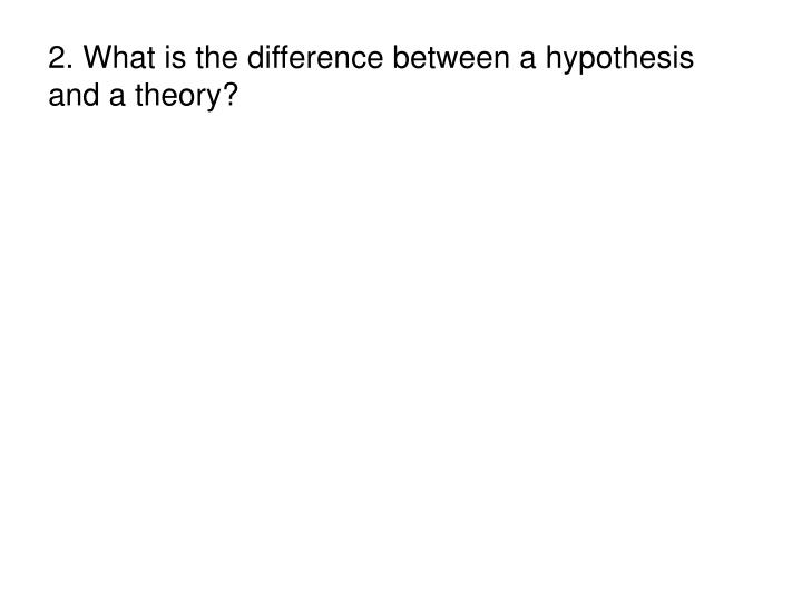 2. What is the difference between a hypothesis and a theory?