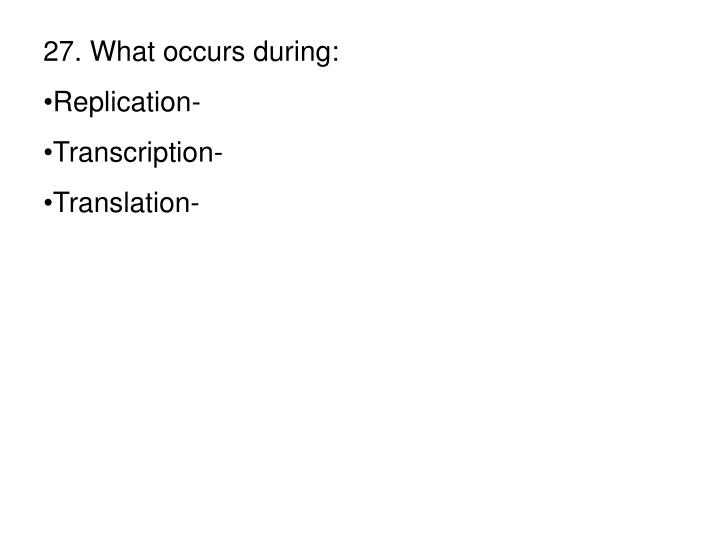 27. What occurs during: