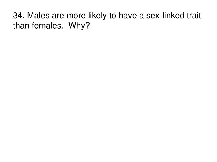 34. Males are more likely to have a sex-linked trait than females.  Why?