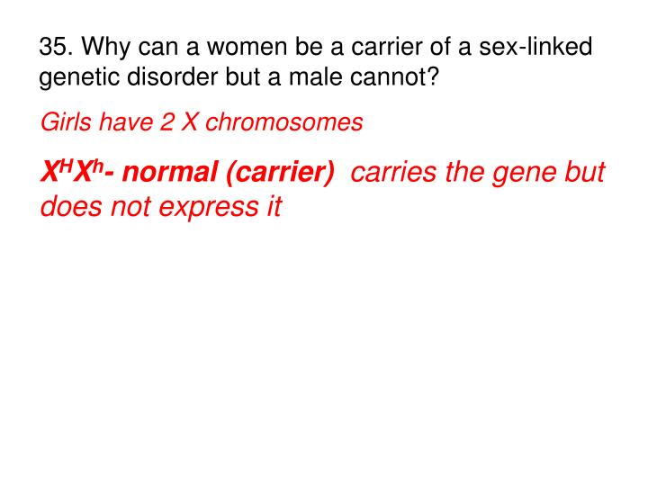 35. Why can a women be a carrier of a sex-linked genetic disorder but a male cannot?