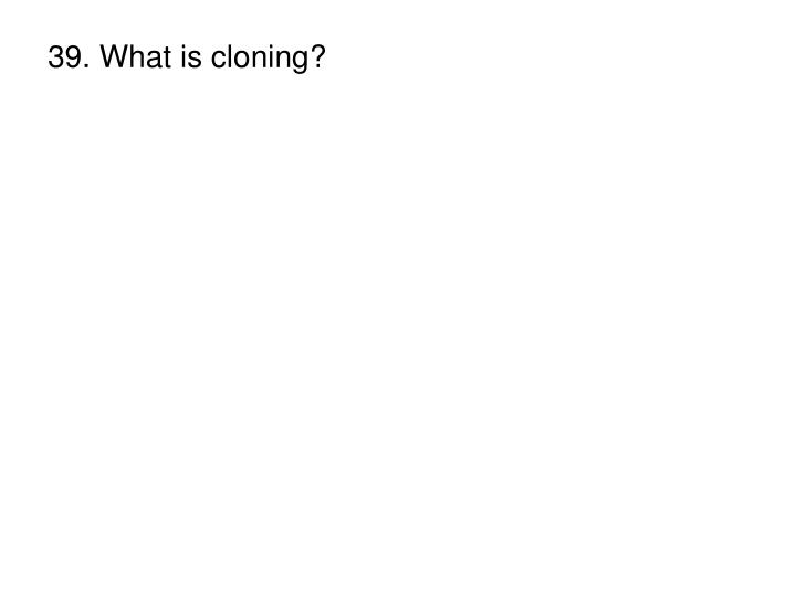 39. What is cloning?