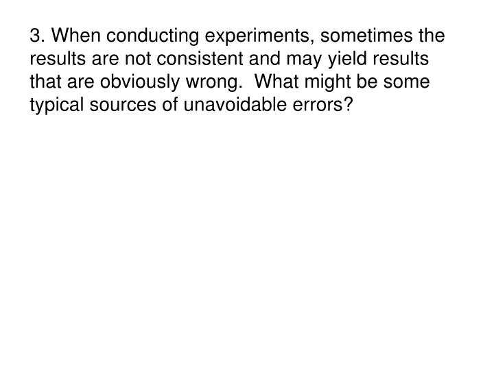 3. When conducting experiments, sometimes the results are not consistent and may yield results that are obviously wrong.  What might be some typical sources of unavoidable errors?