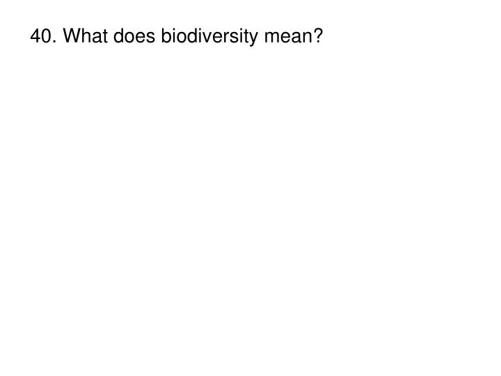 40. What does biodiversity mean?