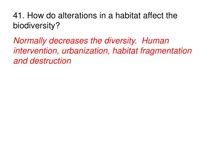 41. How do alterations in a habitat affect the biodiversity?