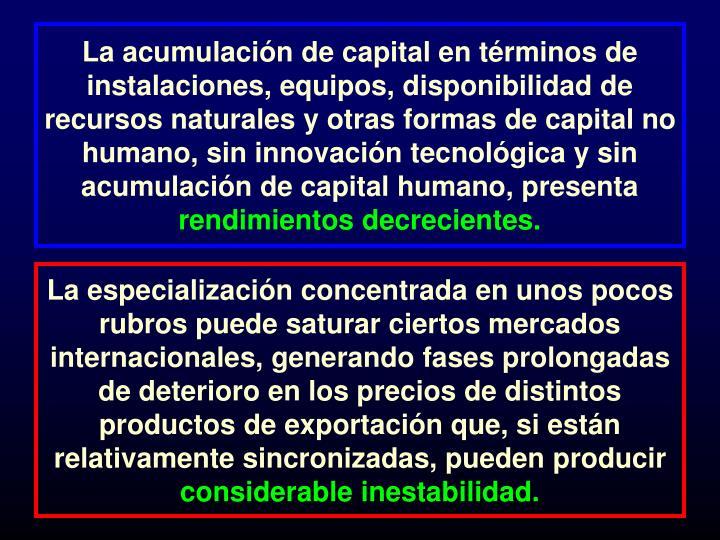 La acumulación de capital en términos de instalaciones, equipos, disponibilidad de recursos naturales y otras formas de capital no humano, sin innovación tecnológica y sin acumulación de capital humano, presenta