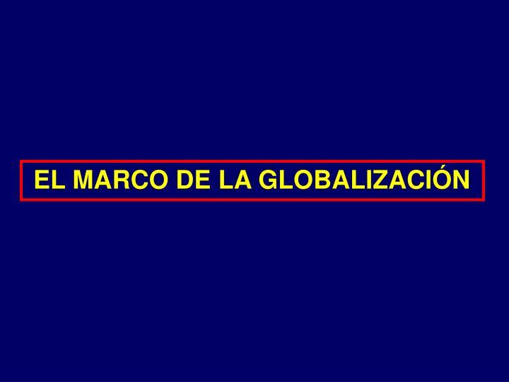 EL MARCO DE LA GLOBALIZACIÓN