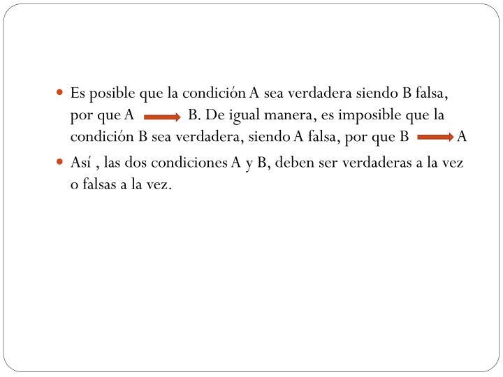 Es posible que la condición A sea verdadera siendo B falsa, por que A             B. De igual manera, es imposible que la condición B sea verdadera, siendo A falsa, por que B            A