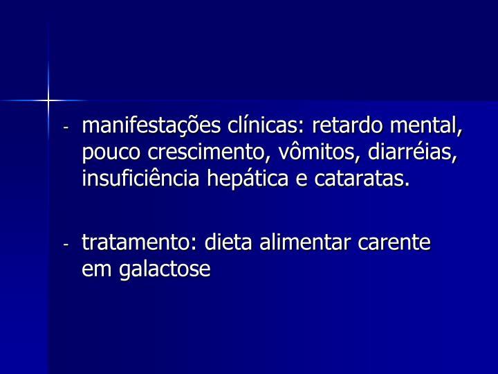 manifestações clínicas: retardo mental, pouco crescimento, vômitos, diarréias, insuficiência hepática e cataratas.