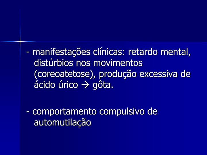 - manifestações clínicas: retardo mental, distúrbios nos movimentos (coreoatetose), produção excessiva de ácido úrico
