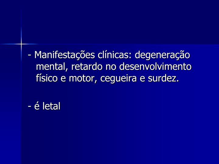 - Manifestações clínicas: degeneração mental, retardo no desenvolvimento físico e motor, cegueira e surdez.