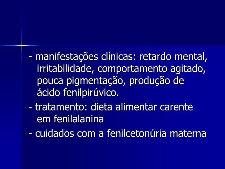- manifestações clínicas: retardo mental, irritabilidade, comportamento agitado, pouca pigmentação, produção de ácido fenilpirúvico.