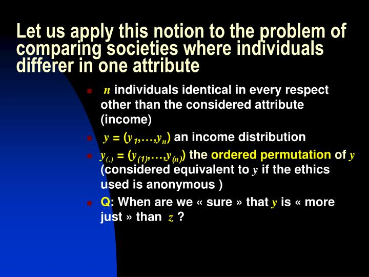 Let us apply this notion to the problem of comparing societies where individuals differer in one attribute