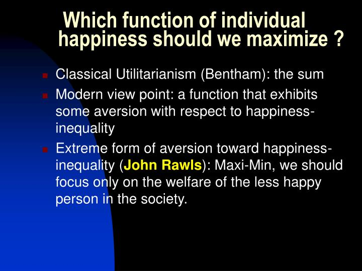 Which function of individual happiness should we maximize ?