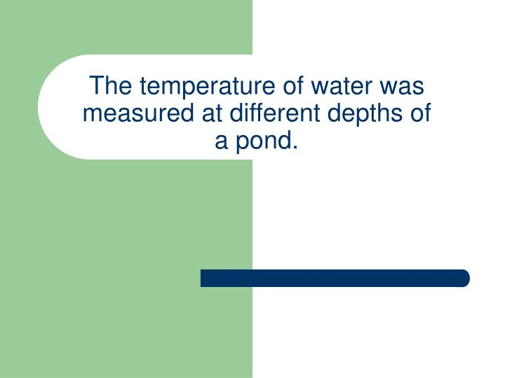 The temperature of water was measured at different depths of a pond.