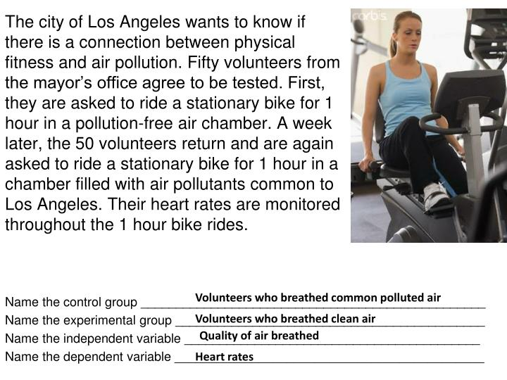 The city of Los Angeles wants to know if there is a connection between physical fitness and air pollution. Fifty volunteers from the mayor's office agree to be tested. First, they are asked to ride a stationary bike for 1 hour in a pollution-free air chamber. A week later, the 50 volunteers return and are again asked to ride a stationary bike for 1 hour in a chamber filled with air pollutants common to Los Angeles. Their heart rates are monitored throughout the 1 hour bike rides.