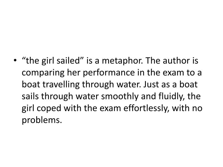 """""""the girl sailed"""" is a metaphor. The author is comparing her performance in the exam to a boat travelling through water. Just as a boat sails through water smoothly and fluidly, the girl coped with the exam effortlessly, with no problems."""
