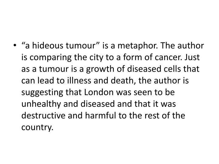 """""""a hideous tumour"""" is a metaphor. The author is comparing the city to a form of cancer. Just as a tumour is a growth of diseased cells that can lead to illness and death, the author is suggesting that London was seen to be unhealthy and diseased and that it was destructive and harmful to the rest of the country."""
