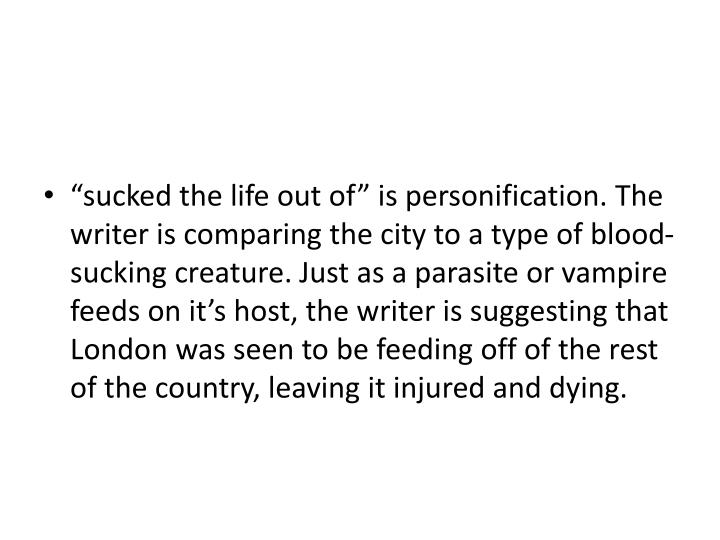 """""""sucked the life out of"""" is personification. The writer is comparing the city to a type of blood-sucking creature. Just as a parasite or vampire feeds on it's host, the writer is suggesting that London was seen to be feeding off of the rest of the country, leaving it injured and dying."""