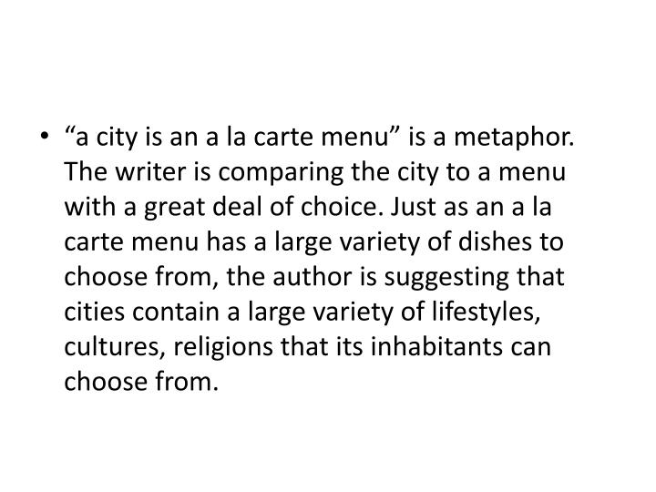 """""""a city is an a la carte menu"""" is a metaphor. The writer is comparing the city to a menu with a great deal of choice. Just as an a la carte menu has a large variety of dishes to choose from, the author is suggesting that cities contain a large variety of lifestyles, cultures, religions that its inhabitants can choose from."""