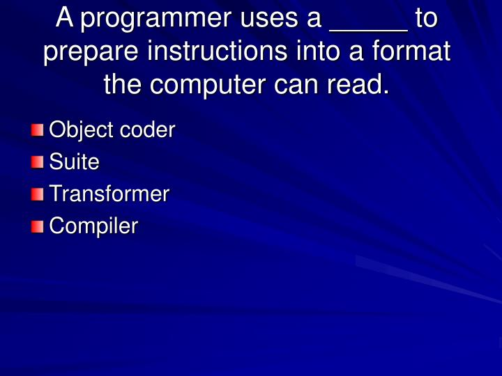 A programmer uses a _____ to prepare instructions into a format the computer can read.