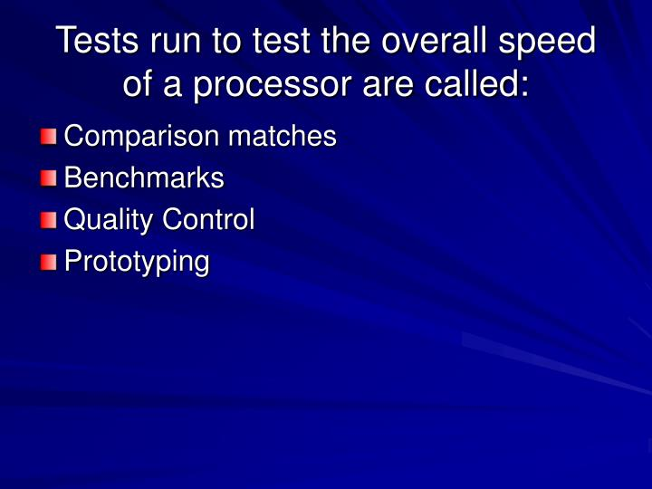 Tests run to test the overall speed of a processor are called: